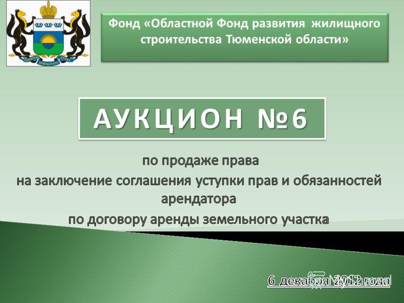 Фонд «Областной Фонд развития жилищного строительства Тюменской области» АУКЦИОН 6