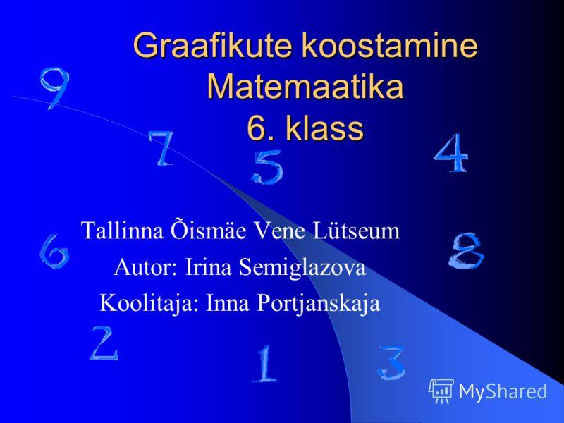 Graafikute koostamine Matemaatika 6. klass Tallinna Õismäe Vene Lütseum Autor: Irina Semiglazova Koolitaja: Inna Portjanskaja