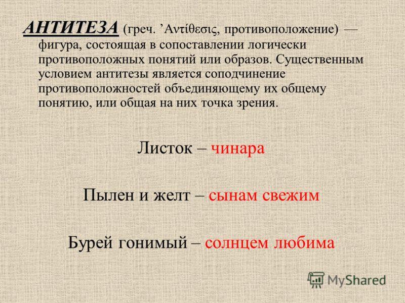АНТИТЕЗА АНТИТЕЗА (греч. Αντίθεσις, противоположение) фигура, состоящая в сопоставлении логически противоположных понятий или образов. Существенным условием антитезы является соподчинение противоположностей объединяющему их общему понятию, или общая