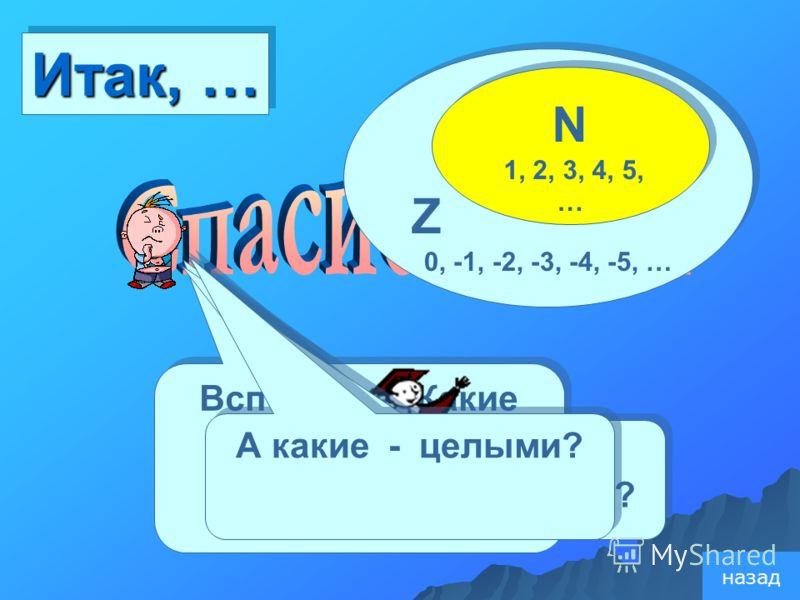 Z 0, -1, -2, -3, -4, -5, … Z 0, -1, -2, -3, -4, -5, … N 1, 2, 3, 4, 5, … N 1, 2, 3, 4, 5, … Вспомните: Какие числа называют натуральными ? Итак, … Какие – противоположными? А какие - целыми? назад