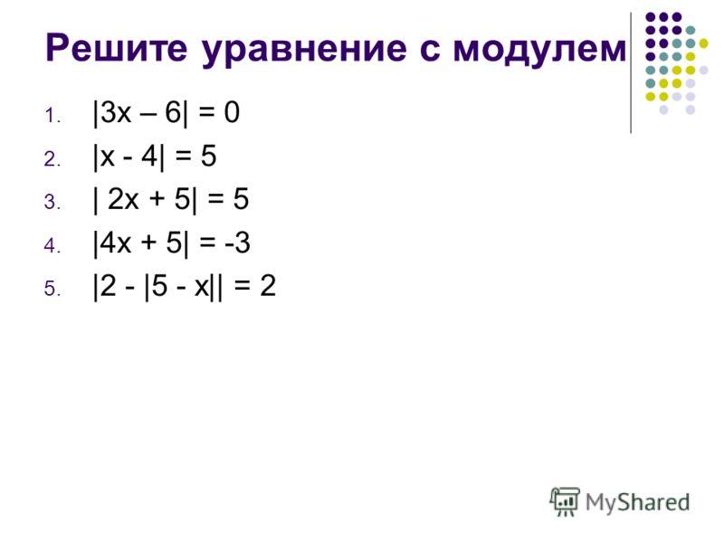Решите уравнение с модулем 1. |3x – 6| = 0 2. |x - 4| = 5 3. | 2x + 5| = 5 4. |4x + 5| = -3 5. |2 - |5 - x|| = 2