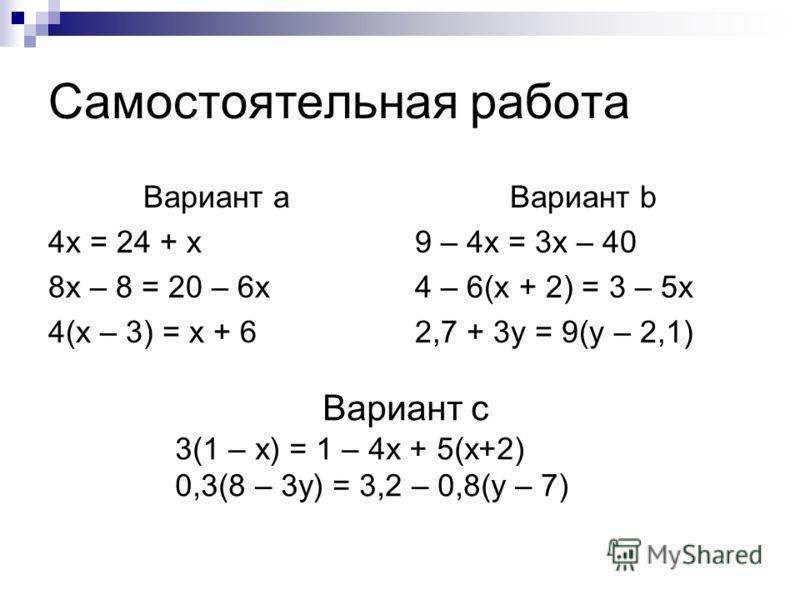 Самостоятельная работа Вариант а 4x = 24 + x 8x – 8 = 20 – 6x 4(x – 3) = x + 6 Вариант b 9 – 4x = 3x – 40 4 – 6(x + 2) = 3 – 5x 2,7 + 3y = 9(y – 2,1) Вариант с 3(1 – x) = 1 – 4x + 5(x+2) 0,3(8 – 3y) = 3,2 – 0,8(y – 7)