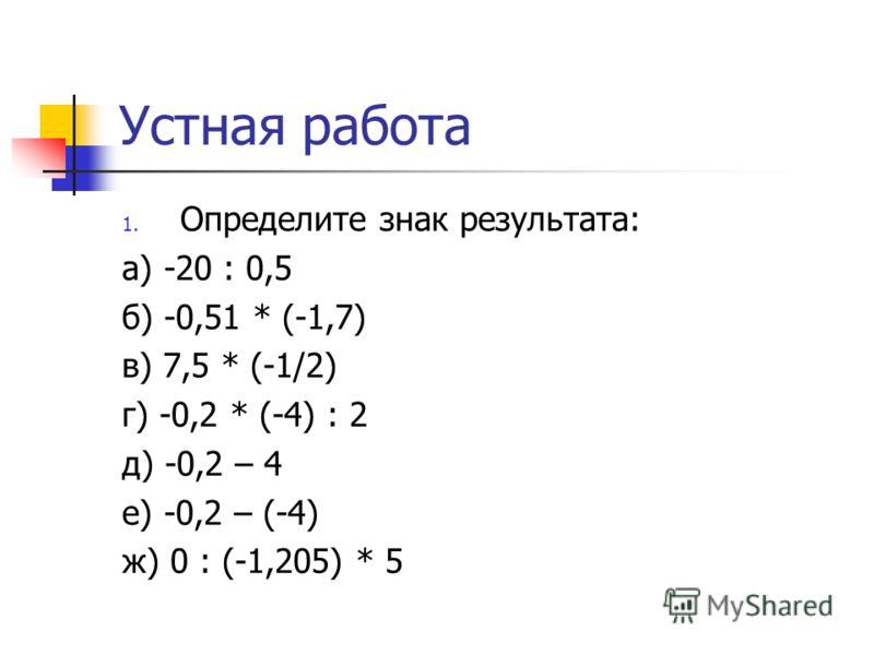 Устная работа 1. Определите знак результата: а) -20 : 0,5 б) -0,51 * (-1,7) в) 7,5 * (-1/2) г) -0,2 * (-4) : 2 д) -0,2 – 4 е) -0,2 – (-4) ж) 0 : (-1,205) * 5