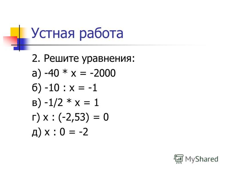 Устная работа 2. Решите уравнения: а) -40 * x = -2000 б) -10 : x = -1 в) -1/2 * x = 1 г) x : (-2,53) = 0 д) x : 0 = -2
