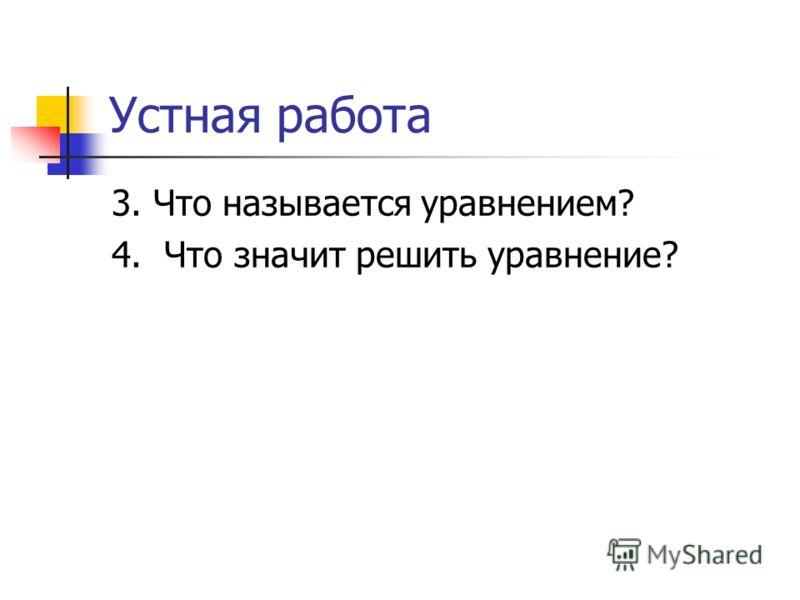 Устная работа 3. Что называется уравнением? 4. Что значит решить уравнение?