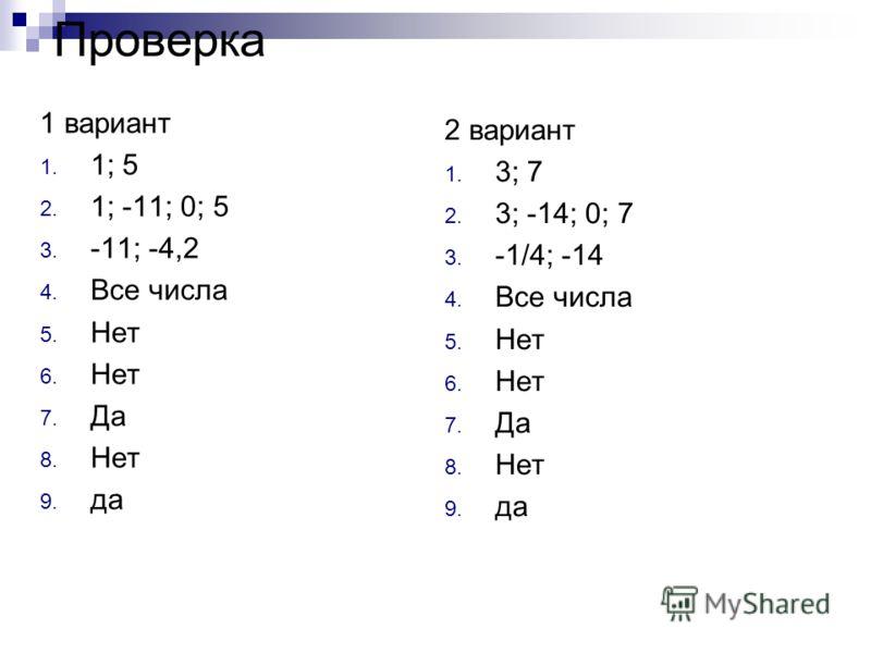 Проверка 1 вариант 1. 1; 5 2. 1; -11; 0; 5 3. -11; -4,2 4. Все числа 5. Нет 6. Нет 7. Да 8. Нет 9. да 2 вариант 1. 3; 7 2. 3; -14; 0; 7 3. -1/4; -14 4. Все числа 5. Нет 6. Нет 7. Да 8. Нет 9. да
