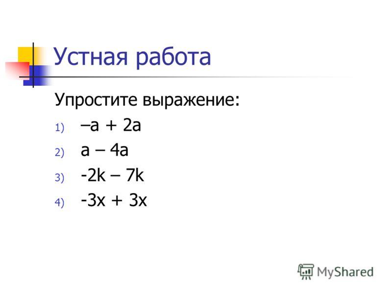 Устная работа Упростите выражение: 1) –a + 2a 2) a – 4a 3) -2k – 7k 4) -3x + 3x