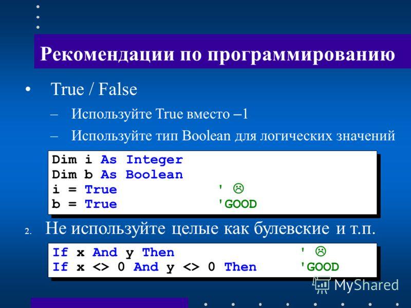 Рекомендации по программированию True / False –Используйте True вместо – 1 –Используйте тип Boolean для логических значений Dim i As Integer Dim b As Boolean i = True ' b = True 'GOOD Dim i As Integer Dim b As Boolean i = True ' b = True 'GOOD 2. Не