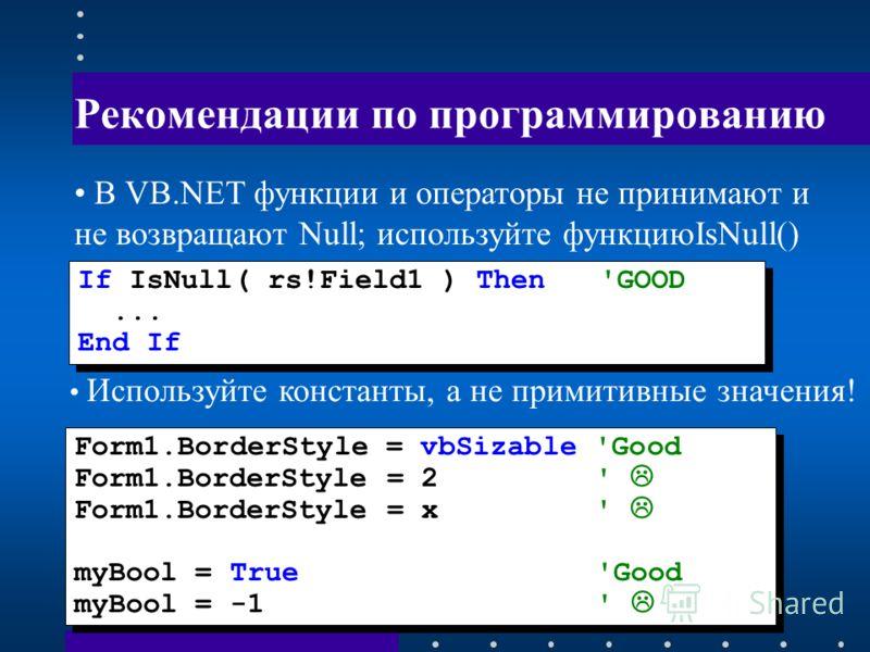 Рекомендации по программированию If IsNull( rs!Field1 ) Then'GOOD... End If If IsNull( rs!Field1 ) Then'GOOD... End If В VB.NET функции и операторы не принимают и не возвращают Null; используйте функциюIsNull() Form1.BorderStyle = vbSizable 'Good For