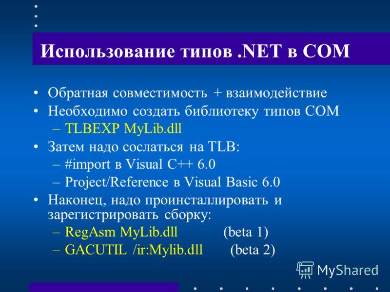 Использование типов.NET в COM Обратная совместимость + взаимодействие Необходимо создать библиотеку типов COM –TLBEXP MyLib.dll Затем надо сослаться на TLB: –#import в Visual C++ 6.0 –Project/Reference в Visual Basic 6.0 Наконец, надо проинсталлирова
