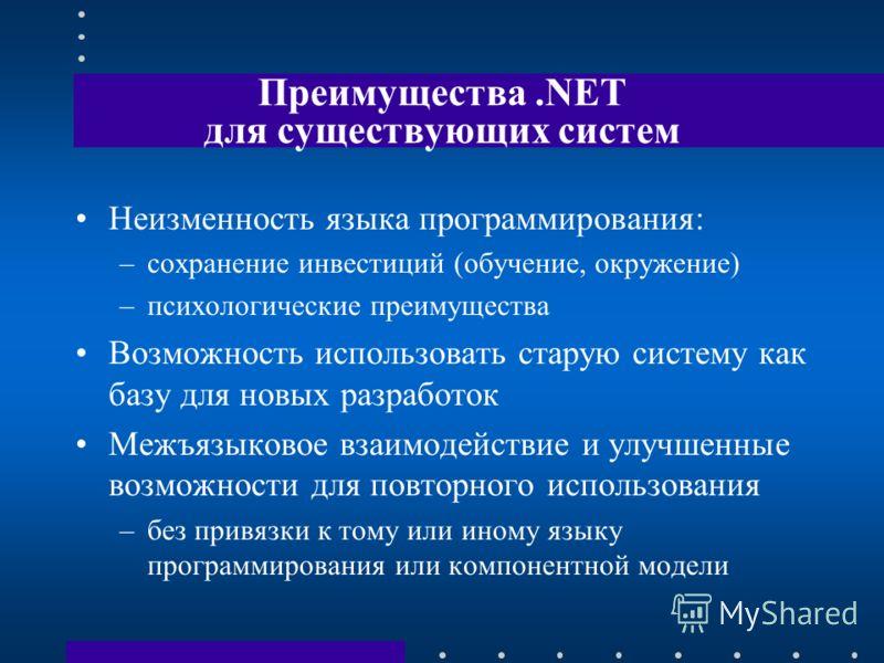 Преимущества.NET для существующих систем Неизменность языка программирования: –сохранение инвестиций (обучение, окружение) –психологические преимущества Возможность использовать старую систему как базу для новых разработок Межъязыковое взаимодействие