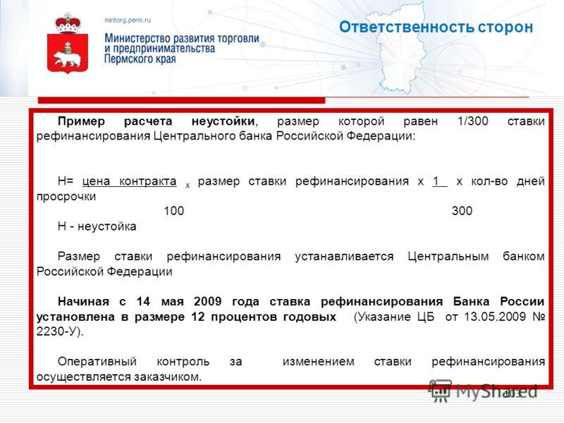 103 Ответственность сторон Пример расчета неустойки, размер которой равен 1/300 ставки рефинансирования Центрального банка Российской Федерации: Н= цена контракта х размер ставки рефинансирования х 1 х кол-во дней просрочки 100 300 Н - неустойка Разм