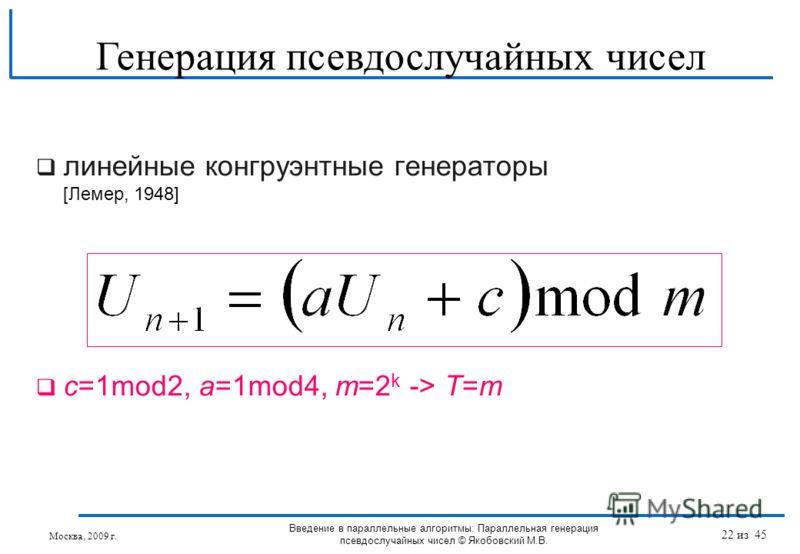 линейные конгруэнтные генераторы [Лемер, 1948] с=1mod2, a=1mod4, m=2 k -> T=m Генерация псевдослучайных чисел Москва, 2009 г. Введение в параллельные алгоритмы: Параллельная генерация псевдослучайных чисел © Якобовский М.В. 22 из 45