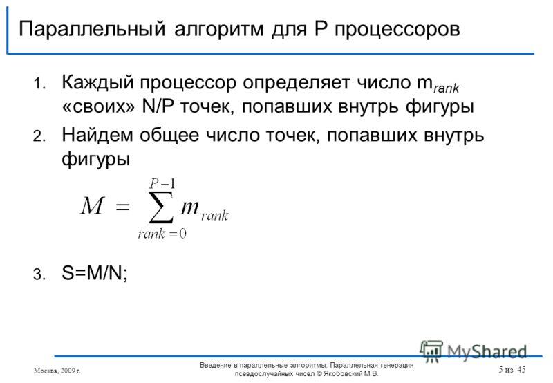 1. Каждый процессор определяет число m rank «своих» N/P точек, попавших внутрь фигуры 2. Найдем общее число точек, попавших внутрь фигуры 3. S=M/N; Параллельный алгоритм для P процессоров Москва, 2009 г. Введение в параллельные алгоритмы: Параллельна