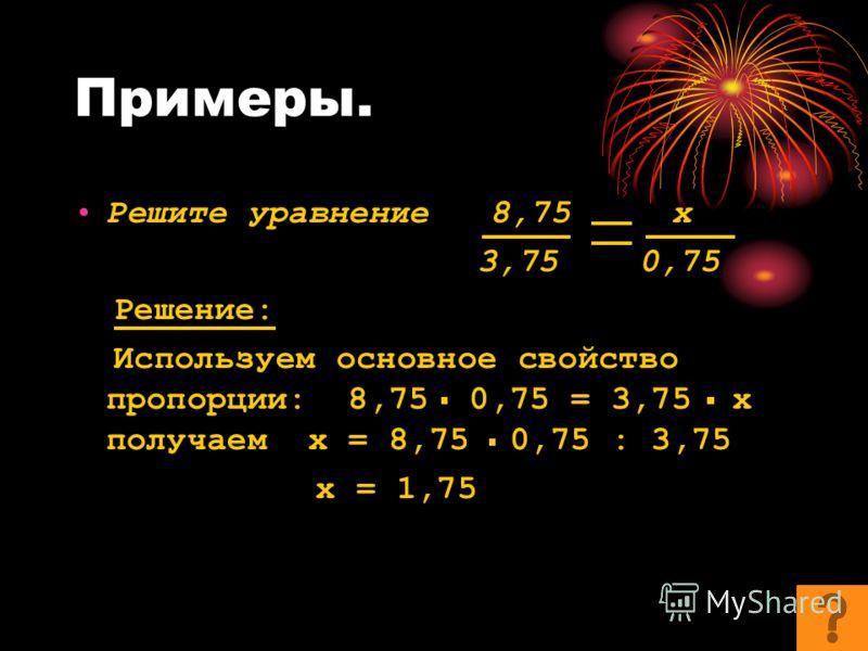 Решите уравнение 8,75 х 3,75 0,75 Решение: Используем основное свойство пропорции: 8,75 0,75 = 3,75 х получаем х = 8,75 0,75 : 3,75 х = 1,75