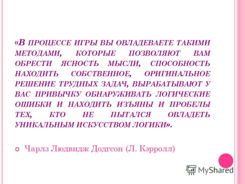 « В ПРОЦЕССЕ ИГРЫ ВЫ ОВЛАДЕВАЕТЕ ТАКИМИ МЕТОДАМИ, КОТОРЫЕ ПОЗВОЛЯЮТ ВАМ ОБРЕСТИ ЯСНОСТЬ МЫСЛИ, СПОСОБНОСТЬ НАХОДИТЬ СОБСТВЕННОЕ, ОРИГИНАЛЬНОЕ РЕШЕНИЕ ТРУДНЫХ ЗАДАЧ, ВЫРАБАТЫВАЮТ У ВАС ПРИВЫЧКУ ОБНАРУЖИВАТЬ ЛОГИЧЕСКИЕ ОШИБКИ И НАХОДИТЬ ИЗЪЯНЫ И ПРОБЕЛ