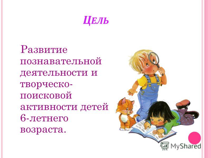 Ц ЕЛЬ Развитие познавательной деятельности и творческо- поисковой активности детей 6-летнего возраста.