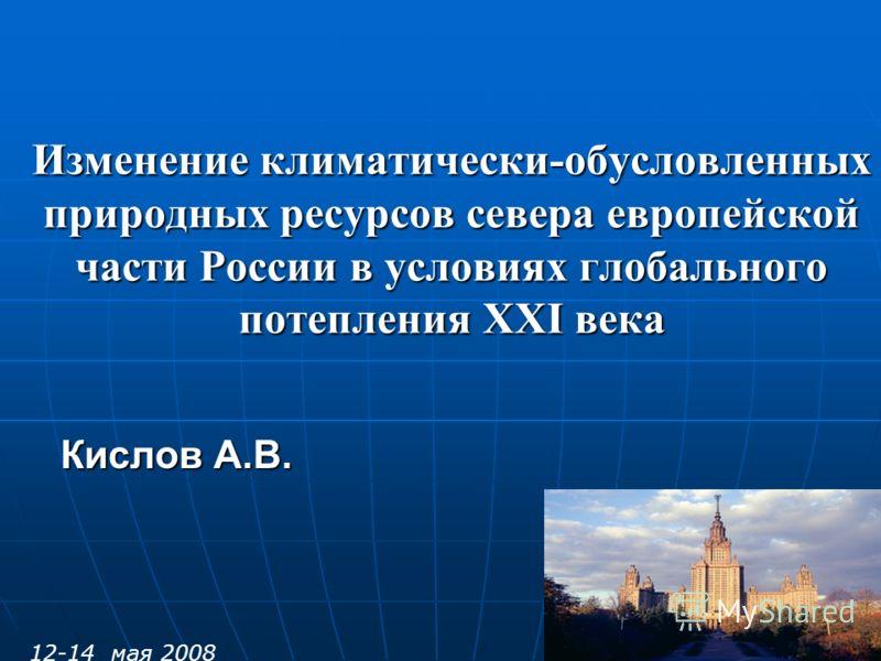 Изменение климатически-обусловленных природных ресурсов севера европейской части России в условиях глобального потепления ХХI века Кислов А.В. 12-14 мая 2008