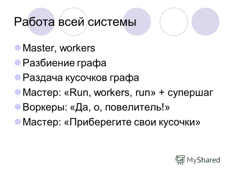 Работа всей системы Master, workers Разбиение графа Раздача кусочков графа Мастер: «Run, workers, run» + супершаг Воркеры: «Да, о, повелитель!» Мастер: «Приберегите свои кусочки»