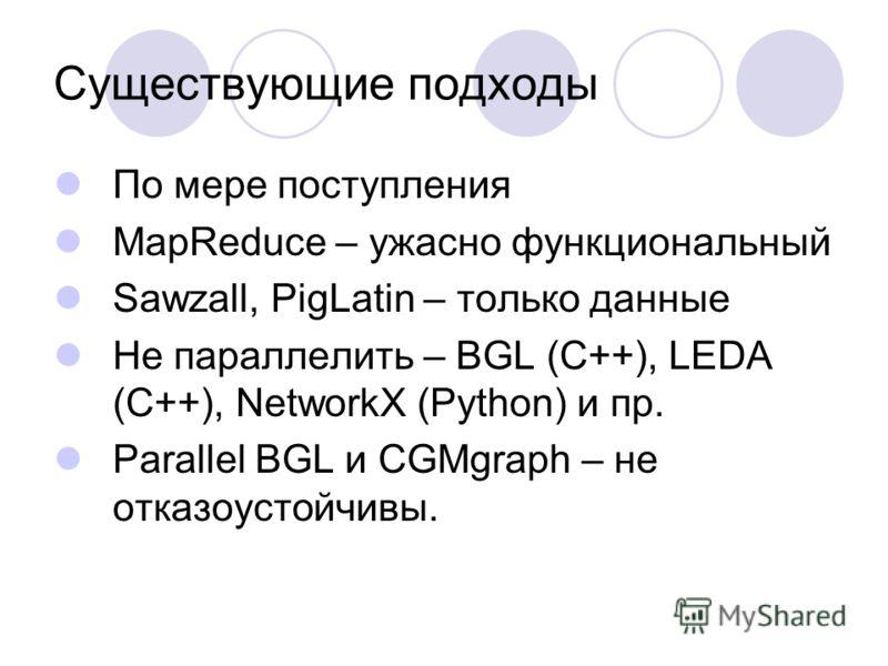 Существующие подходы По мере поступления MapReduce – ужасно функциональный Sawzall, PigLatin – только данные Не параллелить – BGL (C++), LEDA (С++), NetworkX (Python) и пр. Parallel BGL и CGMgraph – не отказоустойчивы.