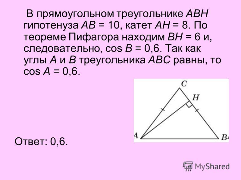 В прямоугольном треугольнике ABH гипотенуза AB = 10, катет AH = 8. По теореме Пифагора находим BH = 6 и, следовательно, cos B = 0,6. Так как углы A и B треугольника ABC равны, то cos A = 0,6. Ответ: 0,6.