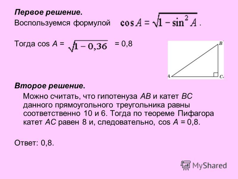 Первое решение. Воспользуемся формулой. Тогда cos A = = 0,8 Второе решение. Можно считать, что гипотенуза AB и катет BC данного прямоугольного треугольника равны соответственно 10 и 6. Тогда по теореме Пифагора катет AC равен 8 и, следовательно, cos
