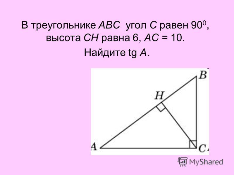 В треугольнике ABC угол C равен 90 0, высота CH равна 6, AC = 10. Найдите tg A.