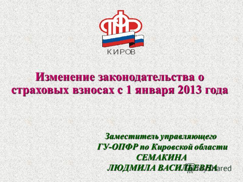 Изменение законодательства о страховых взносах с 1 января 2013 года Заместитель управляющего ГУ-ОПФР по Кировской области СЕМАКИНА ЛЮДМИЛА ВАСИЛЬЕВНА 1