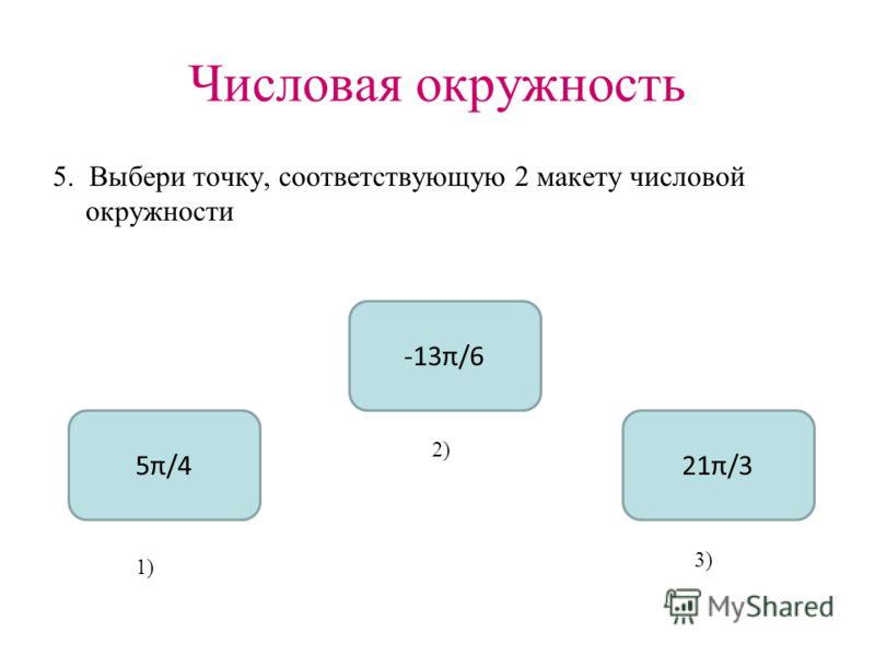 Числовая окружность 5. Выбери точку, соответствующую 2 макету числовой окружности -13π/6 5π/421π/3 1) 2) 3)