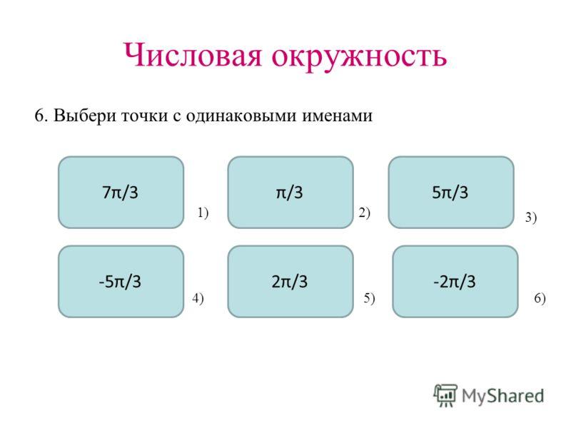 Числовая окружность 6. Выбери точки с одинаковыми именами 7π/3 -5π/3 π/3 2π/3 5π/3 -2π/3 1)2) 3) 4)5)6)