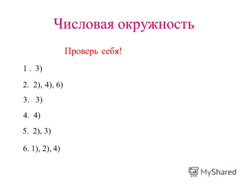 Числовая окружность Проверь себя! 1. 3) 2. 2), 4), 6) 3. 3) 4. 4) 5. 2), 3) 6. 1), 2), 4)