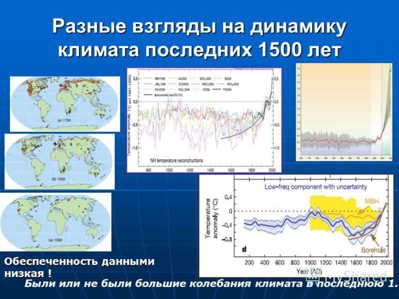 Разные взгляды на динамику климата последних 1500 лет Были или не были большие колебания климата в последнюю 1.5 тыс. лет ? Обеспеченность данными низкая !
