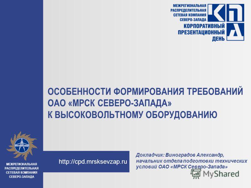 http://cpd.mrsksevzap.ru ОСОБЕННОСТИ ФОРМИРОВАНИЯ ТРЕБОВАНИЙ ОАО «МРСК СЕВЕРО-ЗАПАДА» К ВЫСОКОВОЛЬТНОМУ ОБОРУДОВАНИЮ МЕЖРЕГИОНАЛЬНАЯ РАСПРЕДЕЛИТЕЛЬНАЯ СЕТЕВАЯ КОМПАНИЯ СЕВЕРО-ЗАПАДА Докладчик: Виноградов Александр, начальник отдела подготовки техниче
