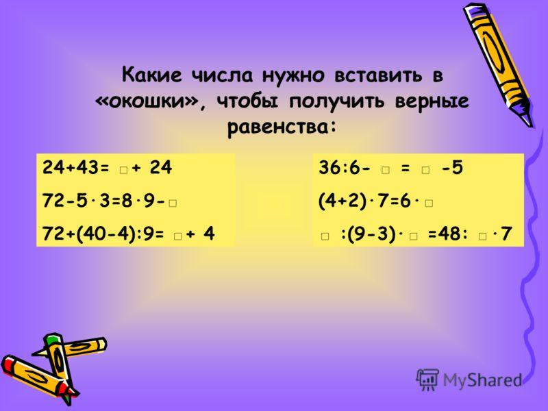 Какие числа нужно вставить в «окошки», чтобы получить верные равенства: 24+43= + 24 72-5·3=8·9- 72+(40-4):9= + 4 36:6- = -5 (4+2)·7=6· :(9-3)· =48: ·7