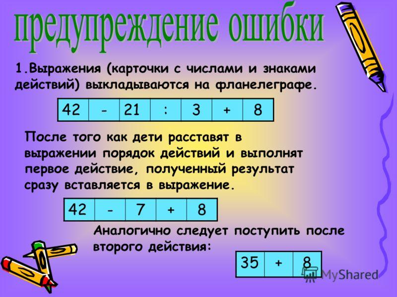 1.Выражения (карточки с числами и знаками действий) выкладываются на фланелеграфе. 42-21:3+8 После того как дети расставят в выражении порядок действий и выполнят первое действие, полученный результат сразу вставляется в выражение. 42-7+8 Аналогично