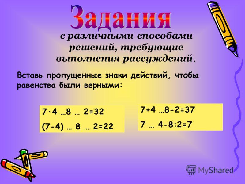 с различными способами решений, требующие выполнения рассуждений. Вставь пропущенные знаки действий, чтобы равенства были верными: 7·4 …8 … 2=32 (7-4) … 8 … 2=22 7+4 …8-2=37 7 … 4-8:2=7
