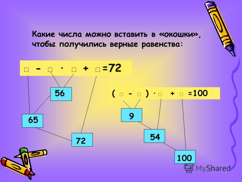 Какие числа можно вставить в «окошки», чтобы получились верные равенства: - · + =72 56 65 72 ( - ) · + =100 9 54 100