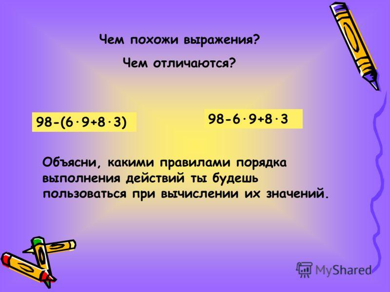 Чем похожи выражения? Чем отличаются? 98-(6·9+8·3) 98-6·9+8·3 Объясни, какими правилами порядка выполнения действий ты будешь пользоваться при вычислении их значений.