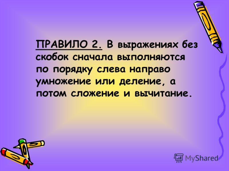 ПРАВИЛО 2. В выражениях без скобок сначала выполняются по порядку слева направо умножение или деление, а потом сложение и вычитание.