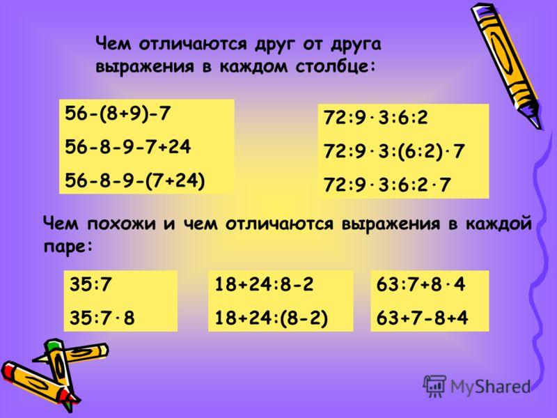 Чем отличаются друг от друга выражения в каждом столбце: 56-(8+9)-7 56-8-9-7+24 56-8-9-(7+24) 72:9·3:6:2 72:9·3:(6:2)·7 72:9·3:6:2·7 Чем похожи и чем отличаются выражения в каждой паре: 35:7 35:7·8 18+24:8-2 18+24:(8-2) 63:7+8·4 63+7-8+4
