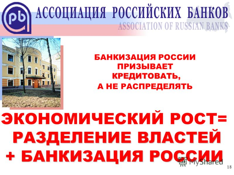 18 Ассоциация российских банков БАНКИЗАЦИЯ РОССИИ ПРИЗЫВАЕТ КРЕДИТОВАТЬ КРЕДИТОВАТЬ, А НЕ РАСПРЕДЕЛЯТЬ ЭКОНОМИЧЕСКИЙ РОСТ= РАЗДЕЛЕНИЕ ВЛАСТЕЙ + БАНКИЗАЦИЯ РОССИИ