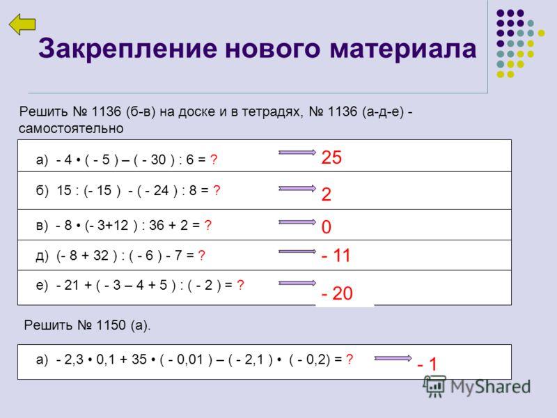 Закрепление нового материала Решить 1136 (б-в) на доске и в тетрадях, 1136 (а-д-е) - самостоятельно а) - 4 ( - 5 ) – ( - 30 ) : 6 = ? б) 15 : (- 15 ) - ( - 24 ) : 8 = ? в) - 8 (- 3+12 ) : 36 + 2 = ? д) (- 8 + 32 ) : ( - 6 ) - 7 = ? е) - 21 + ( - 3 –