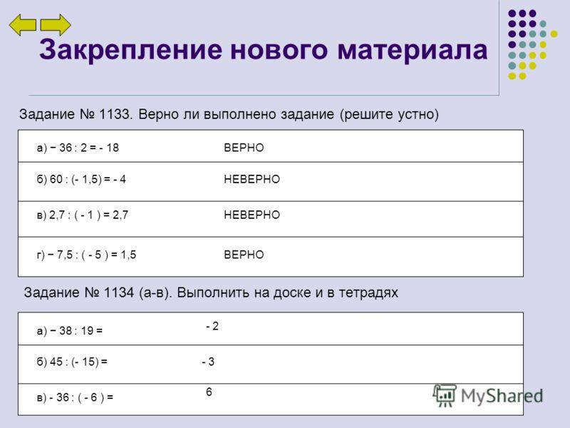 Закрепление нового материала Задание 1133. Верно ли выполнено задание (решите устно) а) 36 : 2 = - 18 б) 60 : (- 1,5) = - 4 в) 2,7 : ( - 1 ) = 2,7 г) 7,5 : ( - 5 ) = 1,5 ВЕРНО НЕВЕРНО ВЕРНО Задание 1134 (а-в). Выполнить на доске и в тетрадях а) 38 :