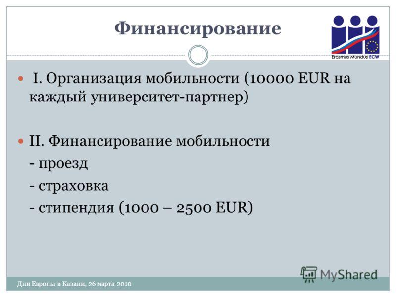 Финансирование I. Организация мобильности (10000 EUR на каждый университет-партнер) II. Финансирование мобильности - проезд - страховка - стипендия (1000 – 2500 EUR) Дни Европы в Казани, 26 марта 2010