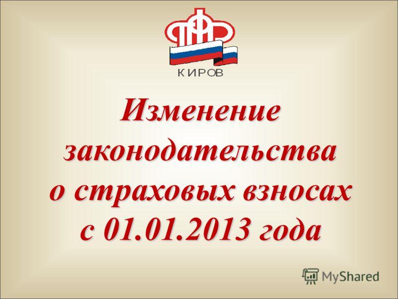 Изменениезаконодательства о страховых взносах с 01.01.2013 года