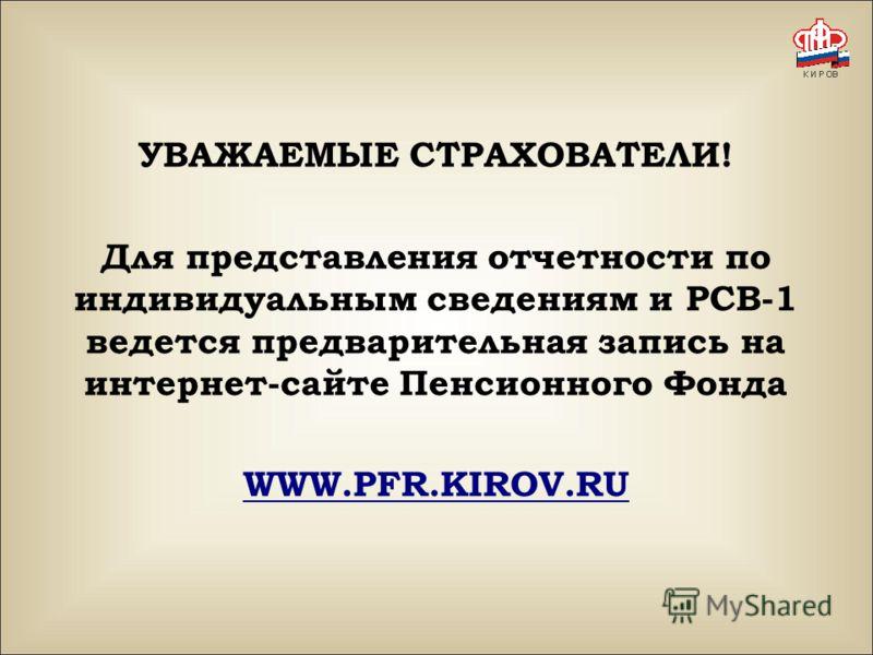 УВАЖАЕМЫЕ СТРАХОВАТЕЛИ! Для представления отчетности по индивидуальным сведениям и РСВ-1 ведется предварительная запись на интернет-сайте Пенсионного Фонда WWW.PFR.KIROV.RU