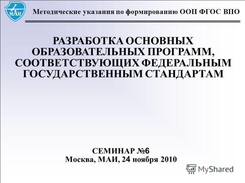 1 Методические указания по формированию ООП ФГОС ВПО РАЗРАБОТКА ОСНОВНЫХ ОБРАЗОВАТЕЛЬНЫХ ПРОГРАММ, СООТВЕТСТВУЮЩИХ ФЕДЕРАЛЬНЫМ ГОСУДАРСТВЕННЫМ СТАНДАРТАМ СЕМИНАР 6 Москва, МАИ, 2 4 ноября 2010