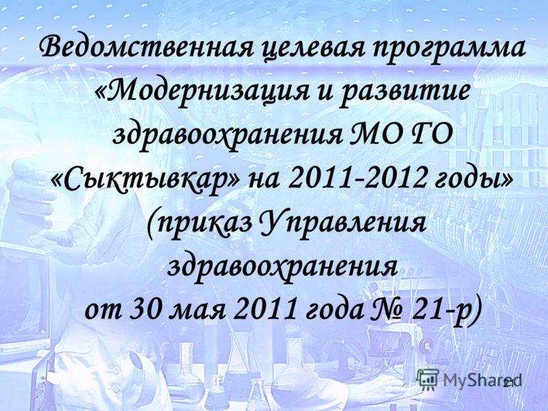 21 Ведомственная целевая программа «Модернизация и развитие здравоохранения МО ГО «Сыктывкар» на 2011-2012 годы» (приказ Управления здравоохранения от 30 мая 2011 года 21-р)