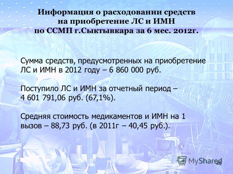 45 Информация о расходовании средств на приобретение ЛС и ИМН по ССМП г.Сыктывкара за 6 мес. 2012г. Сумма средств, предусмотренных на приобретение ЛС и ИМН в 2012 году – 6 860 000 руб. Поступило ЛС и ИМН за отчетный период – 4 601 791,06 руб. (67,1%)