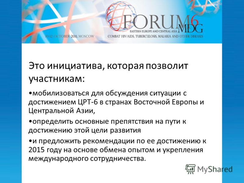 Это инициатива, которая позволит участникам: мобилизоваться для обсуждения ситуации с достижением ЦРТ-6 в странах Восточной Европы и Центральной Азии, определить основные препятствия на пути к достижению этой цели развития и предложить рекомендации п